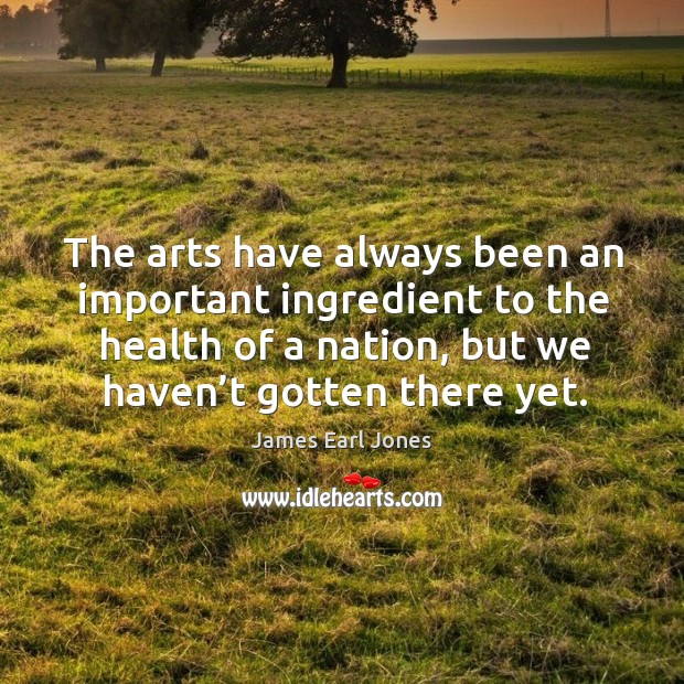 The arts have always been an important ingredient to the health of a nation, but we haven't gotten there yet. James Earl Jones Picture Quote