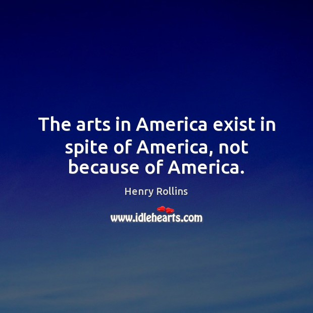 The arts in America exist in spite of America, not because of America. Image