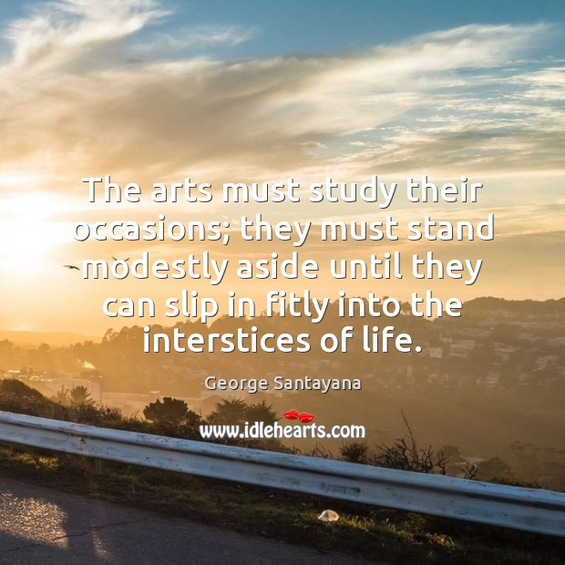 The arts must study their occasions; they must stand modestly aside until George Santayana Picture Quote