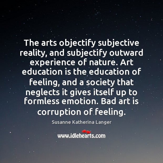 The arts objectify subjective reality, and subjectify outward experience of nature. Art Susanne Katherina Langer Picture Quote