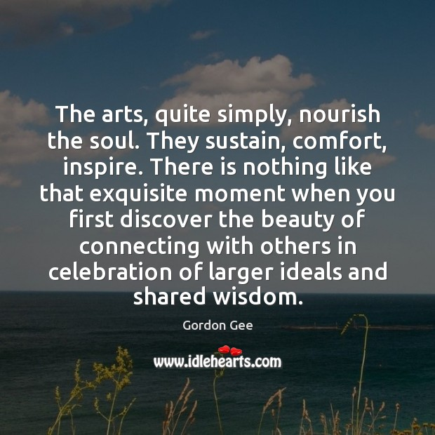 Image, The arts, quite simply, nourish the soul. They sustain, comfort, inspire. There