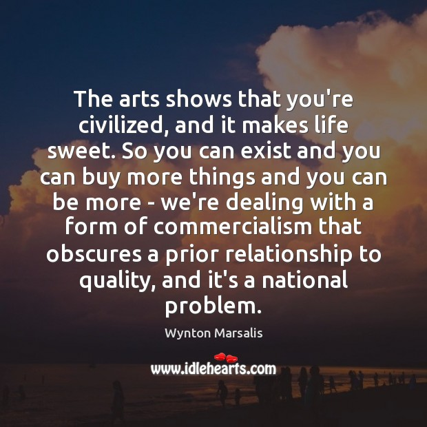 The arts shows that you're civilized, and it makes life sweet. So Wynton Marsalis Picture Quote