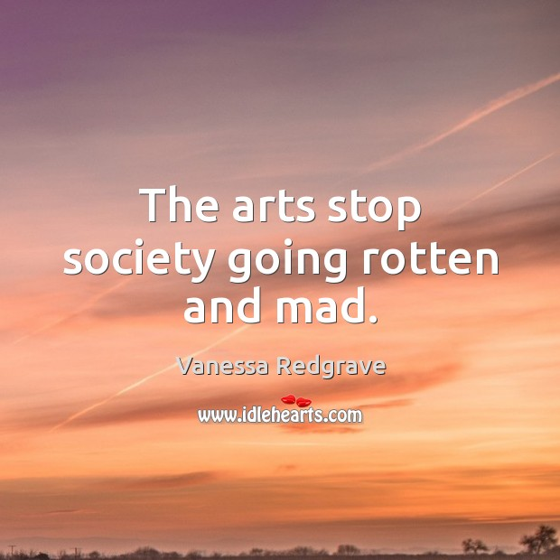 The arts stop society going rotten and mad. Image