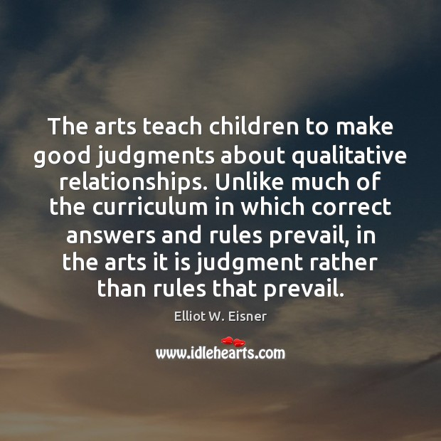The arts teach children to make good judgments about qualitative relationships. Unlike Image