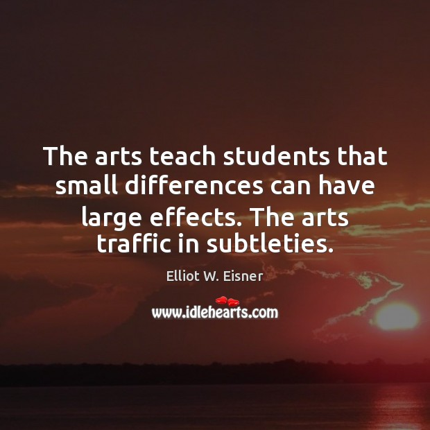 The arts teach students that small differences can have large effects. The Image