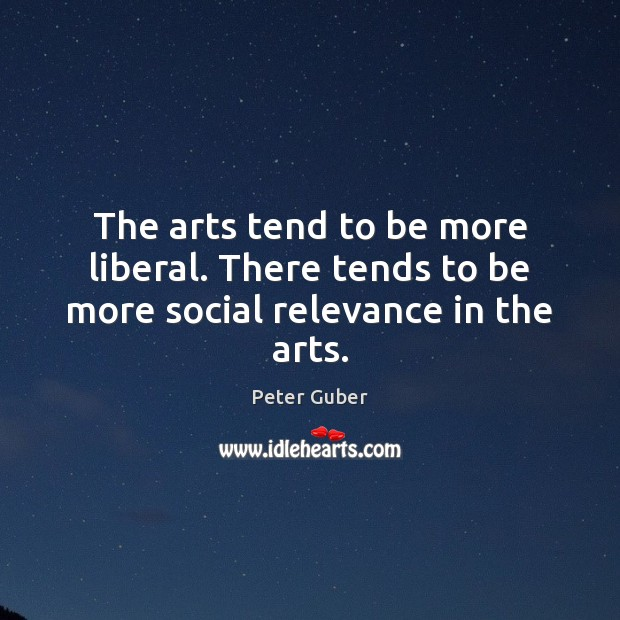 The arts tend to be more liberal. There tends to be more social relevance in the arts. Image