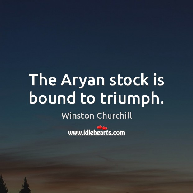 The Aryan stock is bound to triumph. Winston Churchill Picture Quote
