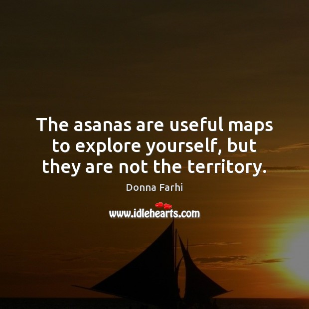 The asanas are useful maps to explore yourself, but they are not the territory. Image