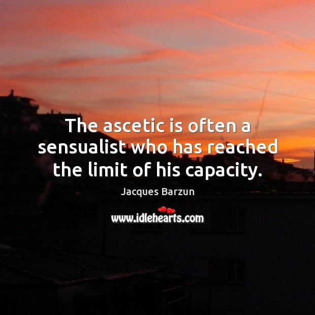 Image, The ascetic is often a sensualist who has reached the limit of his capacity.