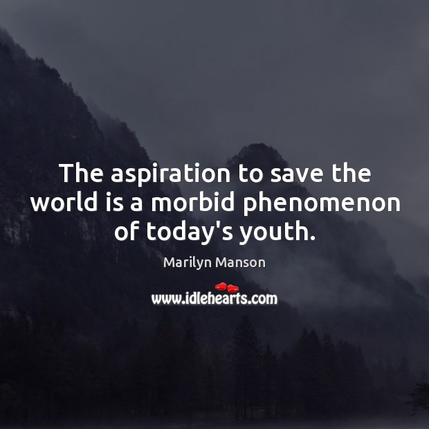 Image, The aspiration to save the world is a morbid phenomenon of today's youth.
