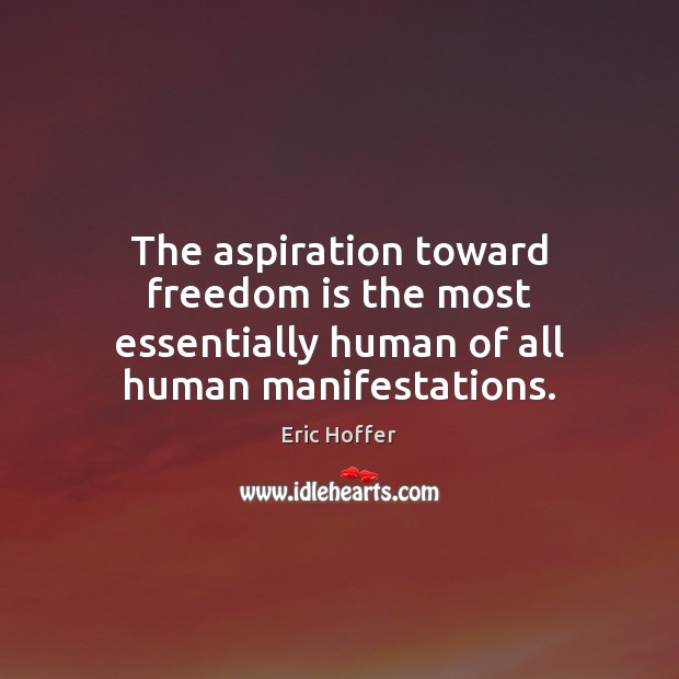 The aspiration toward freedom is the most essentially human of all human manifestations. Image