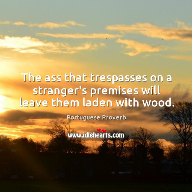 Image about The ass that trespasses on a stranger's premises will leave them laden with wood.