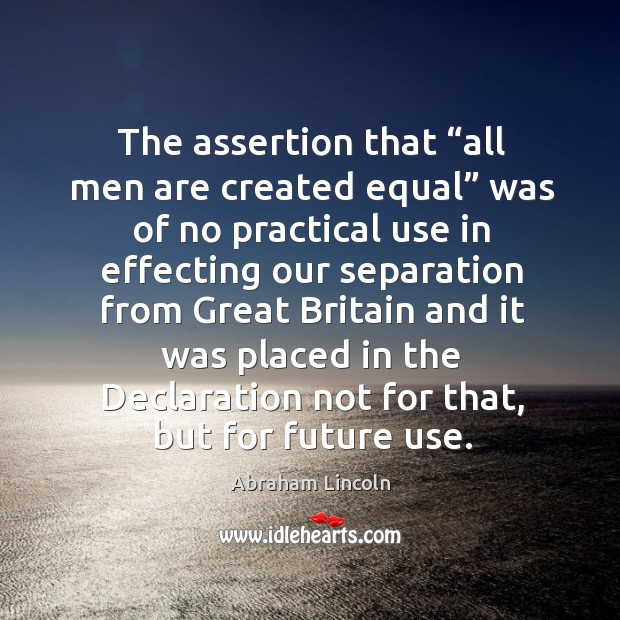 "Image, The assertion that ""all men are created equal"" was of no practical use in effecting"