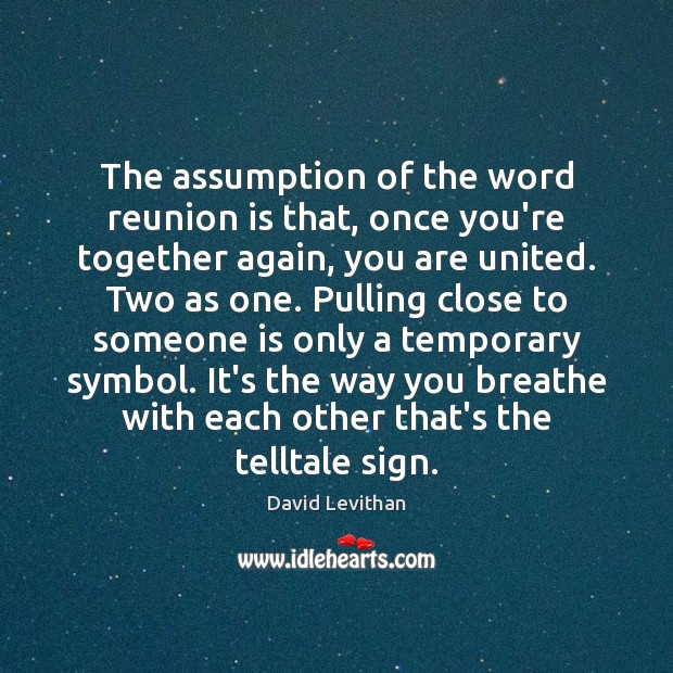 The assumption of the word reunion is that, once you're together again, Reunion Quotes Image