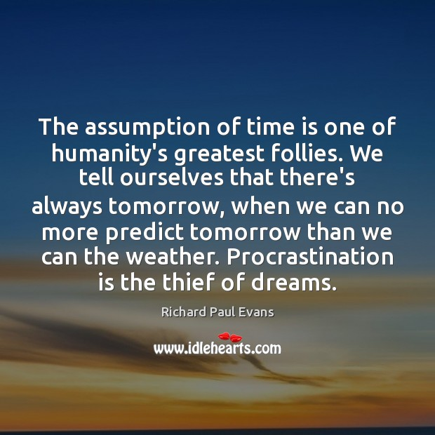 The assumption of time is one of humanity's greatest follies. We tell Procrastination Quotes Image