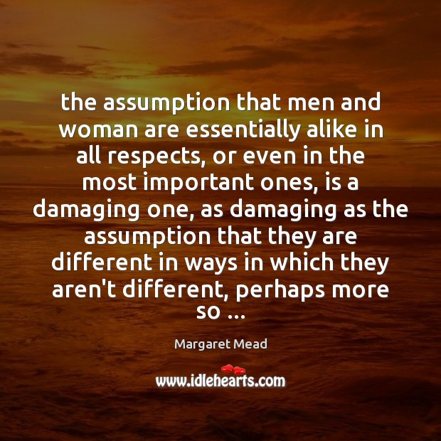 The assumption that men and woman are essentially alike in all respects, Margaret Mead Picture Quote