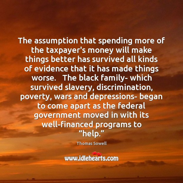 The assumption that spending more of the taxpayer's money will make things Thomas Sowell Picture Quote