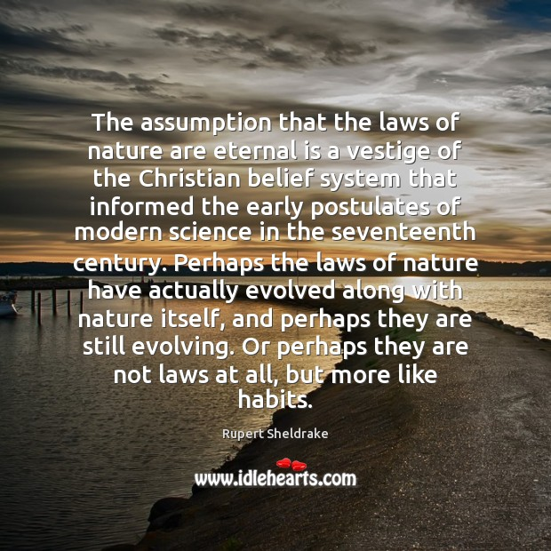 The assumption that the laws of nature are eternal is a vestige Rupert Sheldrake Picture Quote