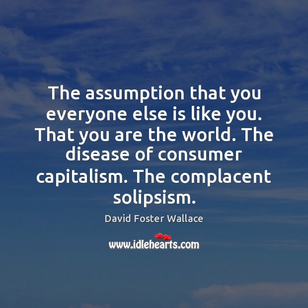The assumption that you everyone else is like you. That you are Image