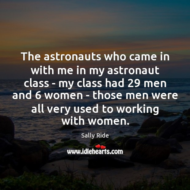 The astronauts who came in with me in my astronaut class – Sally Ride Picture Quote