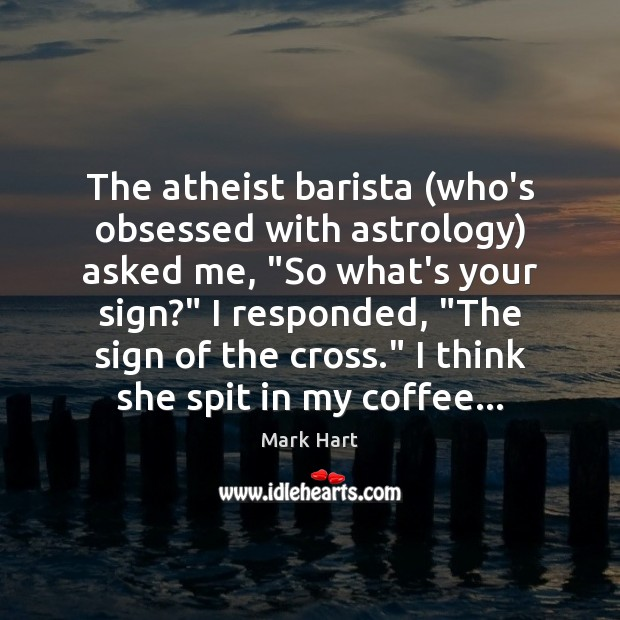 """Image, The atheist barista (who's obsessed with astrology) asked me, """"So what's your"""