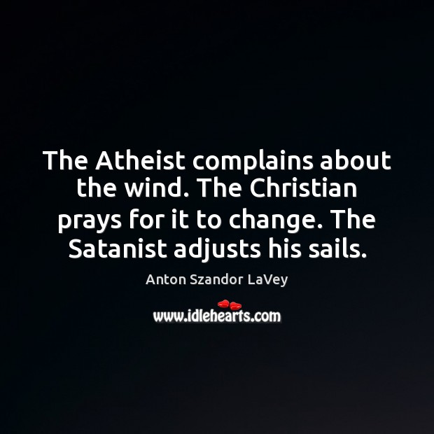 The Atheist complains about the wind. The Christian prays for it to Anton Szandor LaVey Picture Quote