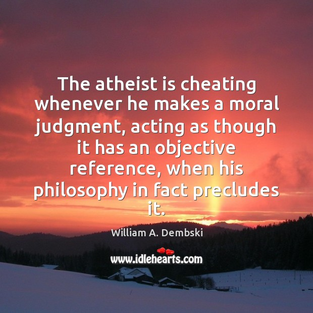 The atheist is cheating whenever he makes a moral judgment, acting as William A. Dembski Picture Quote