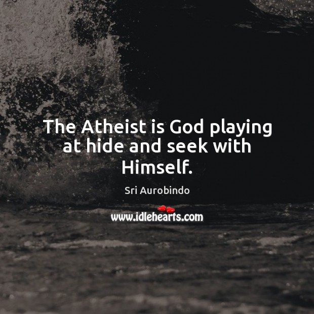 The Atheist is God playing at hide and seek with Himself. Sri Aurobindo Picture Quote
