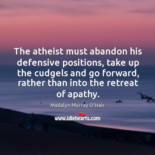 The atheist must abandon his defensive positions, take up the cudgels and Madalyn Murray O'Hair Picture Quote