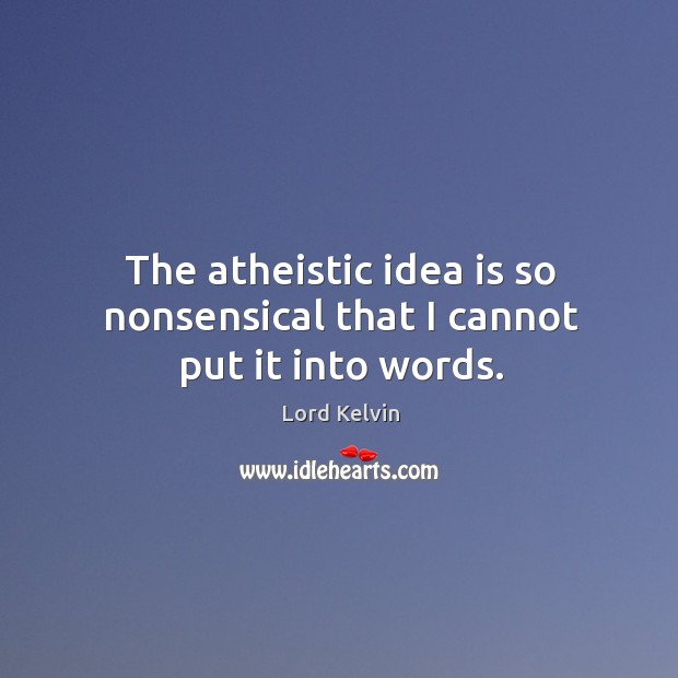 Image, The atheistic idea is so nonsensical that I cannot put it into words.