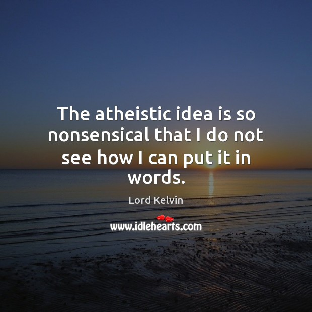 Image, The atheistic idea is so nonsensical that I do not see how I can put it in words.