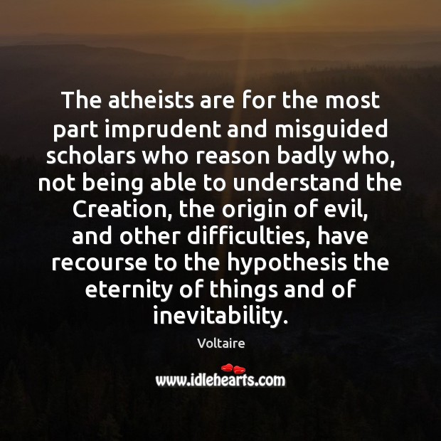 Image, The atheists are for the most part imprudent and misguided scholars who