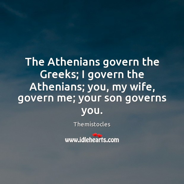 Image, The Athenians govern the Greeks; I govern the Athenians; you, my wife,