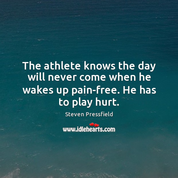 The athlete knows the day will never come when he wakes up pain-free. He has to play hurt. Steven Pressfield Picture Quote