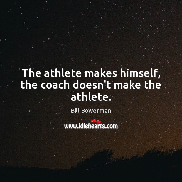 Image, The athlete makes himself, the coach doesn't make the athlete.