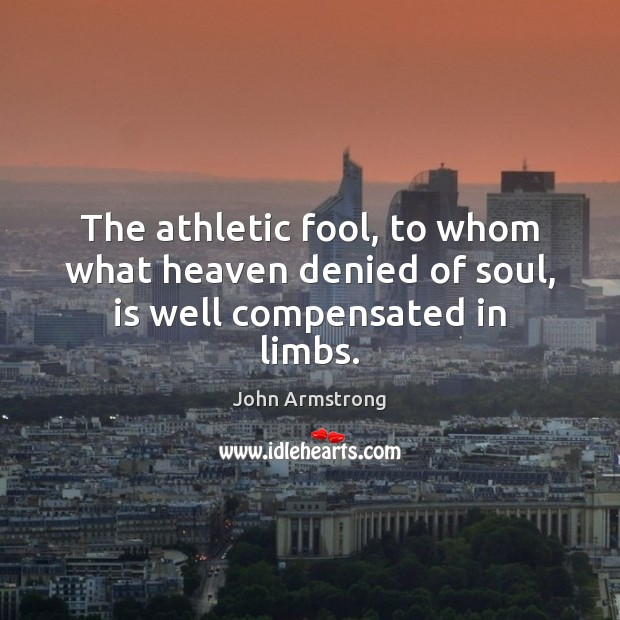 Image, The athletic fool, to whom what heaven denied of soul, is well compensated in limbs.