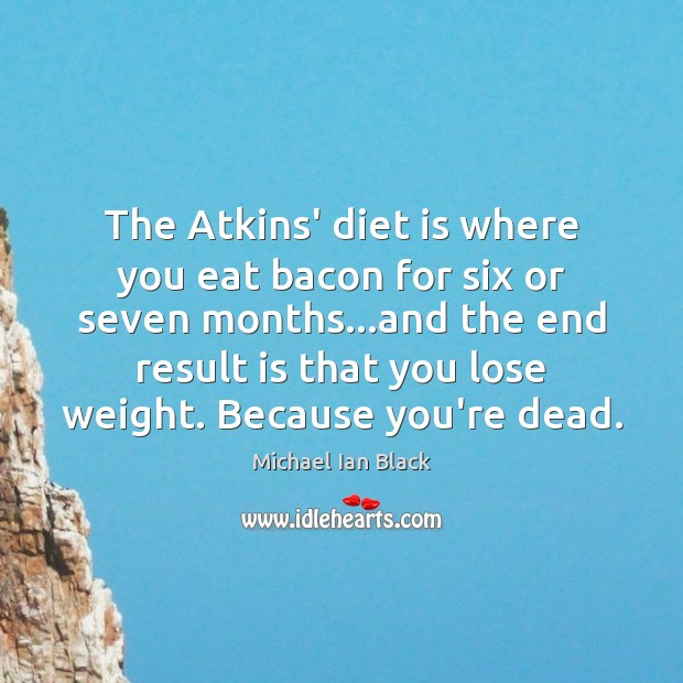 The Atkins' diet is where you eat bacon for six or seven Diet Quotes Image