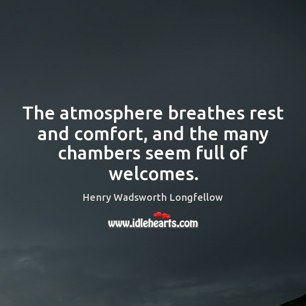 The atmosphere breathes rest and comfort, and the many chambers seem full of welcomes. Henry Wadsworth Longfellow Picture Quote