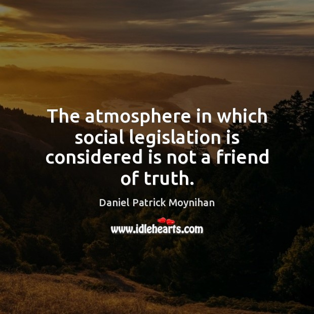 Image, The atmosphere in which social legislation is considered is not a friend of truth.