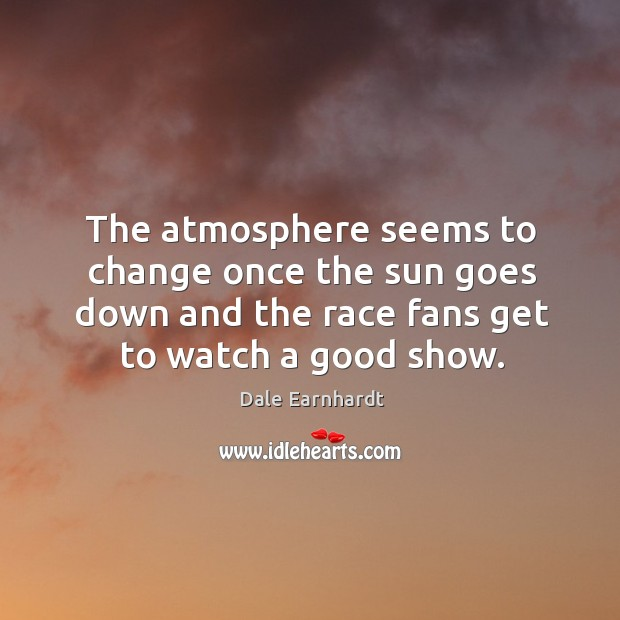 The atmosphere seems to change once the sun goes down and the race fans get to watch a good show. Dale Earnhardt Picture Quote