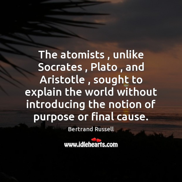 The atomists , unlike Socrates , Plato , and Aristotle , sought to explain the world Image