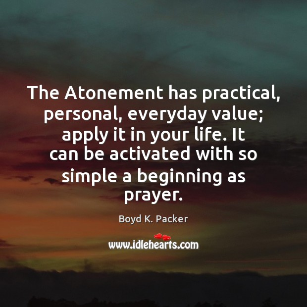 The Atonement has practical, personal, everyday value; apply it in your life. Boyd K. Packer Picture Quote