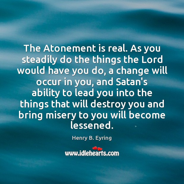 The Atonement is real. As you steadily do the things the Lord Image