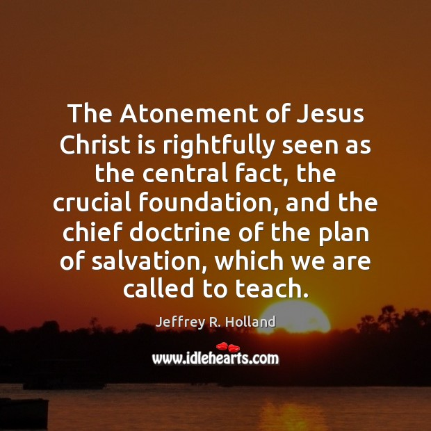 Image, The Atonement of Jesus Christ is rightfully seen as the central fact,