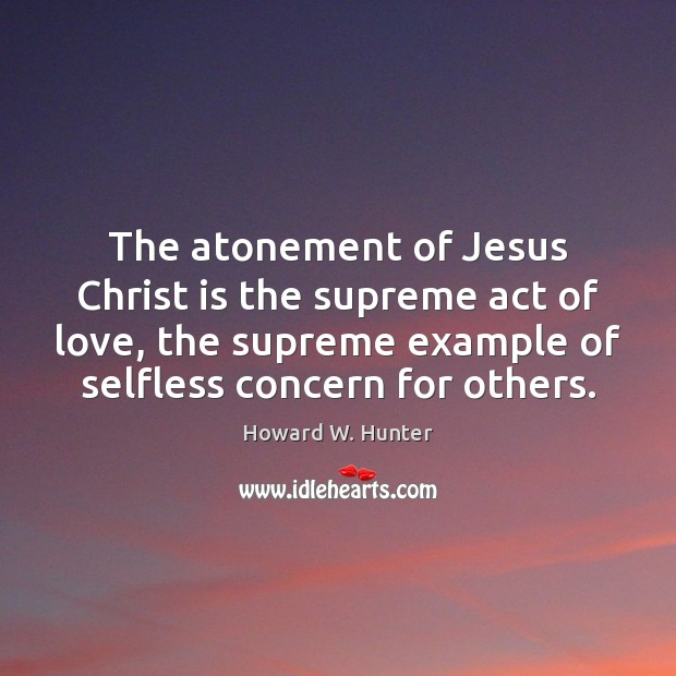 The atonement of Jesus Christ is the supreme act of love, the Howard W. Hunter Picture Quote