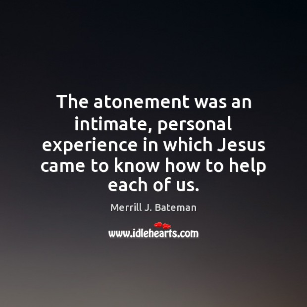 The atonement was an intimate, personal experience in which Jesus came to Merrill J. Bateman Picture Quote