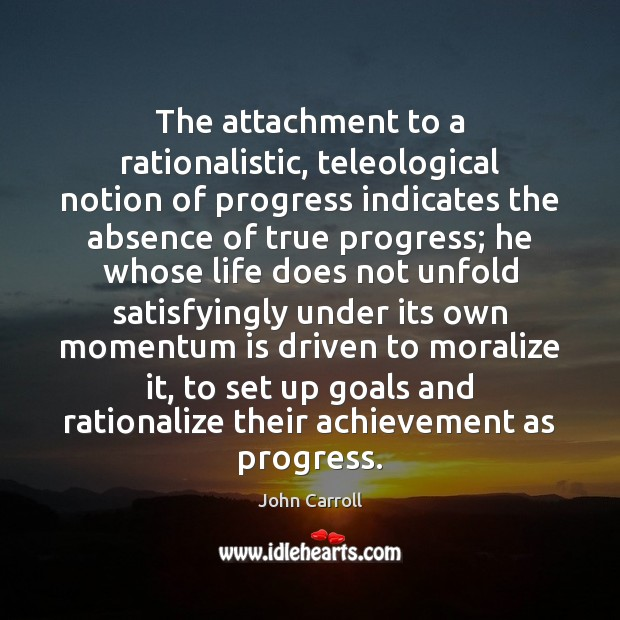 The attachment to a rationalistic, teleological notion of progress indicates the absence John Carroll Picture Quote