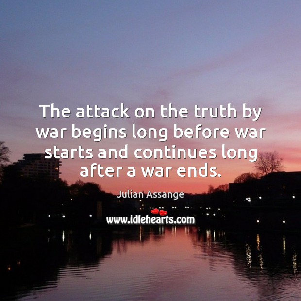 The attack on the truth by war begins long before war starts Julian Assange Picture Quote