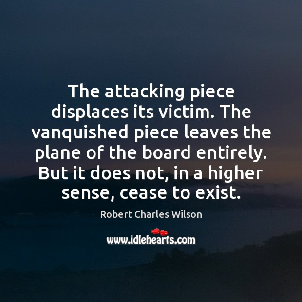 The attacking piece displaces its victim. The vanquished piece leaves the plane Robert Charles Wilson Picture Quote