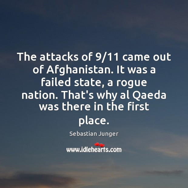 The attacks of 9/11 came out of Afghanistan. It was a failed state, Sebastian Junger Picture Quote